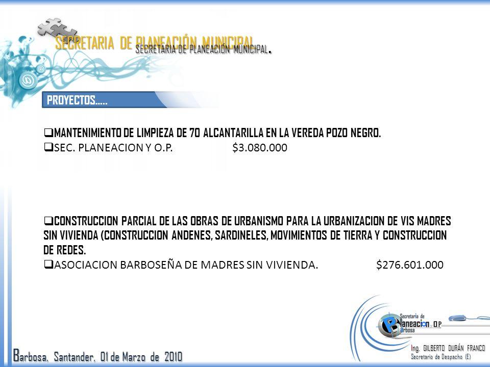 B arbosa, Santander, 01 de Marzo de 2010 PROYECTOS….. Ing. GILBERTO DURÁN FRANCO Secretario de Despacho (E) SECRETARIA DE PLANEACIÓN MUNICIPAL. MANTEN