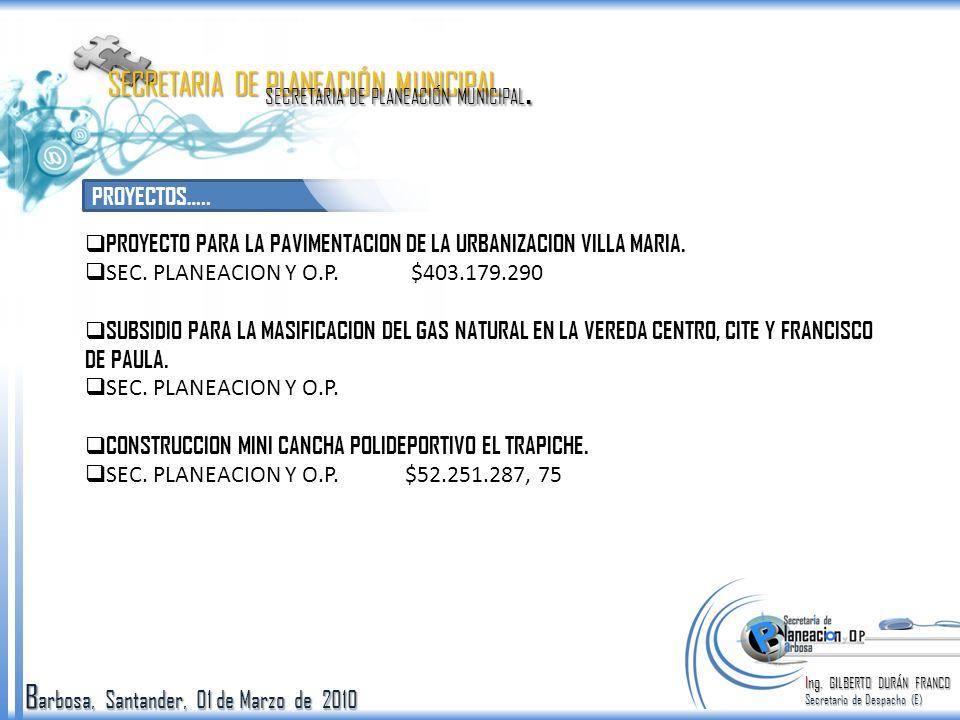 B arbosa, Santander, 01 de Marzo de 2010 PROYECTOS….. Ing. GILBERTO DURÁN FRANCO Secretario de Despacho (E) SECRETARIA DE PLANEACIÓN MUNICIPAL. PROYEC