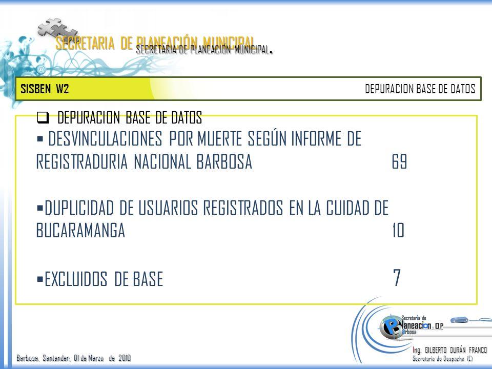Barbosa, Santander, 01 de Marzo de 2010 SISBEN W2 Ing. GILBERTO DURÁN FRANCO Secretario de Despacho (E) SECRETARIA DE PLANEACIÓN MUNICIPAL. DEPURACION