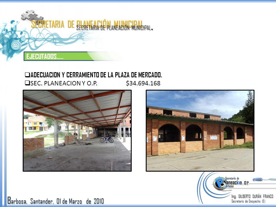 B arbosa, Santander, 01 de Marzo de 2010 EJECUTADOS….. Ing. GILBERTO DURÁN FRANCO Secretario de Despacho (E) SECRETARIA DE PLANEACIÓN MUNICIPAL. ADECU