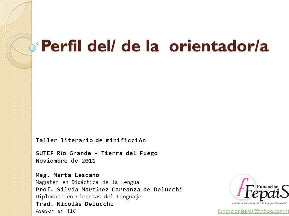 Perfil del/ de la orientador/a fundacionfepais@yahoo.com.ar Taller literario de minificci ó n SUTEF R í o Grande - Tierra del Fuego Noviembre de 2011
