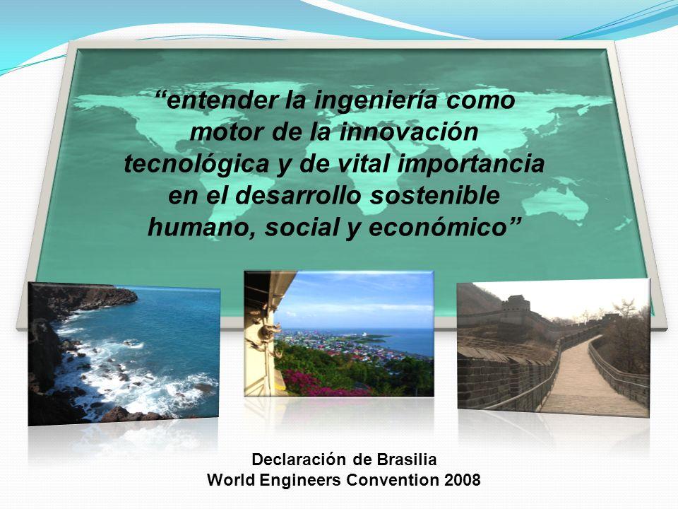 entender la ingeniería como motor de la innovación tecnológica y de vital importancia en el desarrollo sostenible humano, social y económico Declaraci