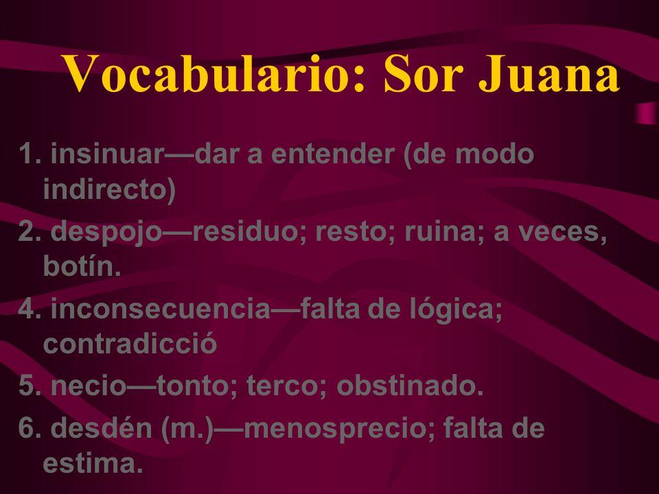 Vocabulario: Sor Juana 1. insinuardar a entender (de modo indirecto) 2. despojoresiduo; resto; ruina; a veces, botín. 4. inconsecuenciafalta de lógica