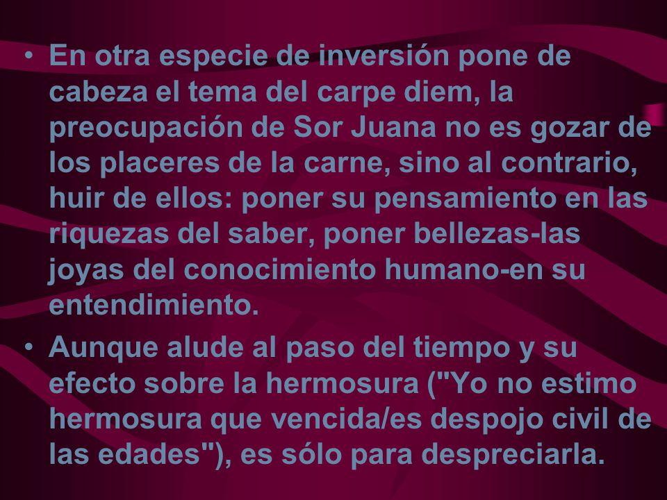 En otra especie de inversión pone de cabeza el tema del carpe diem, la preocupación de Sor Juana no es gozar de los placeres de la carne, sino al cont
