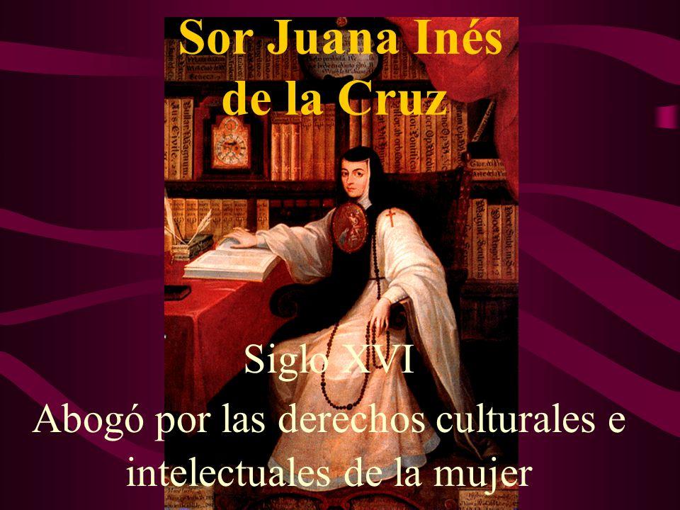 Sor Juana Inés de la Cruz Siglo XVI Abogó por las derechos culturales e intelectuales de la mujer