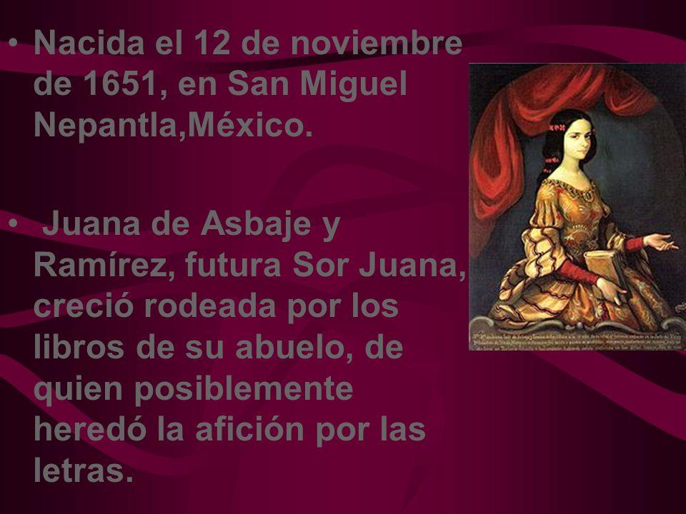 Nacida el 12 de noviembre de 1651, en San Miguel Nepantla,México. Juana de Asbaje y Ramírez, futura Sor Juana, creció rodeada por los libros de su abu