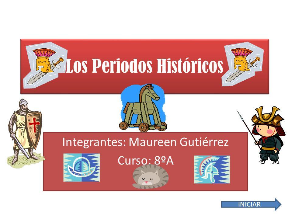 Los Periodos Históricos Integrantes: Maureen Gutiérrez Curso: 8ºA INICIAR