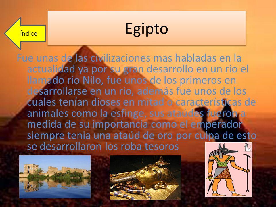 Egipto Fue unas de las civilizaciones mas habladas en la actualidad ya por su gran desarrollo en un rio el llamado rio Nilo, fue unos de los primeros