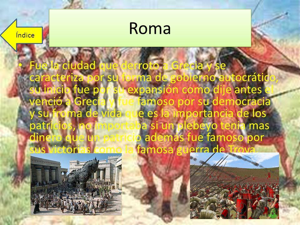 Roma Fue la ciudad que derroto a Grecia y se caracteriza por su forma de gobierno autocrático, su inicio fue por su expansión como dije antes el venci