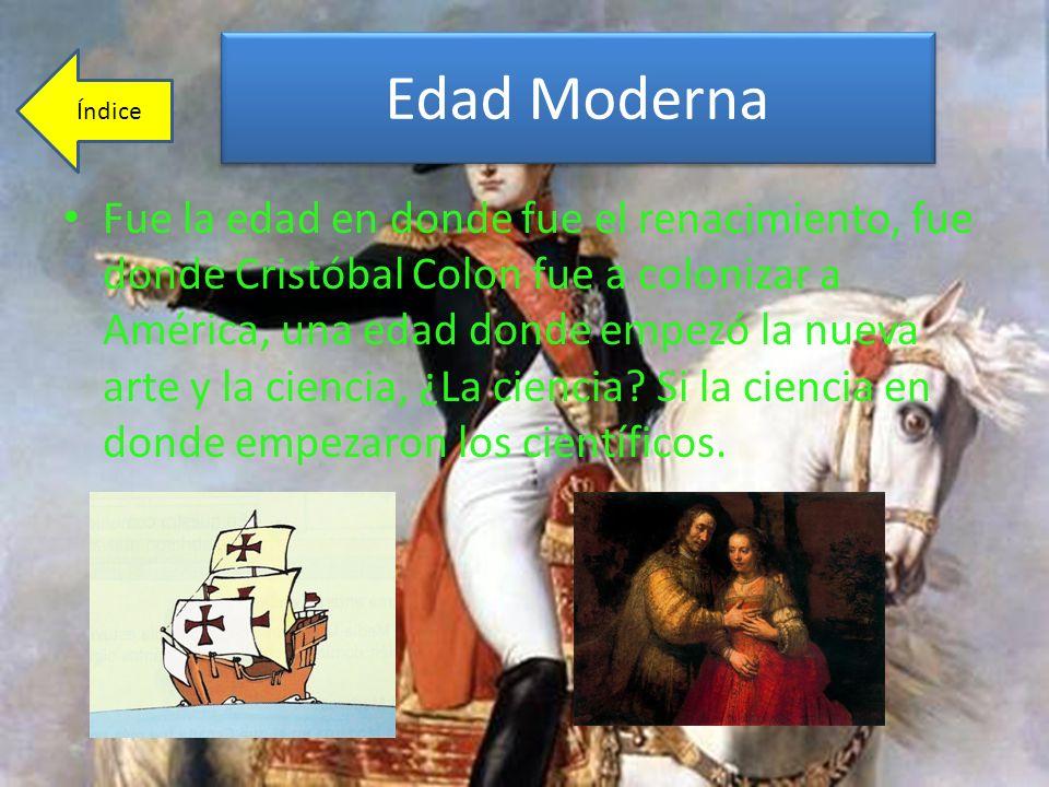 Edad Moderna Fue la edad en donde fue el renacimiento, fue donde Cristóbal Colon fue a colonizar a América, una edad donde empezó la nueva arte y la c