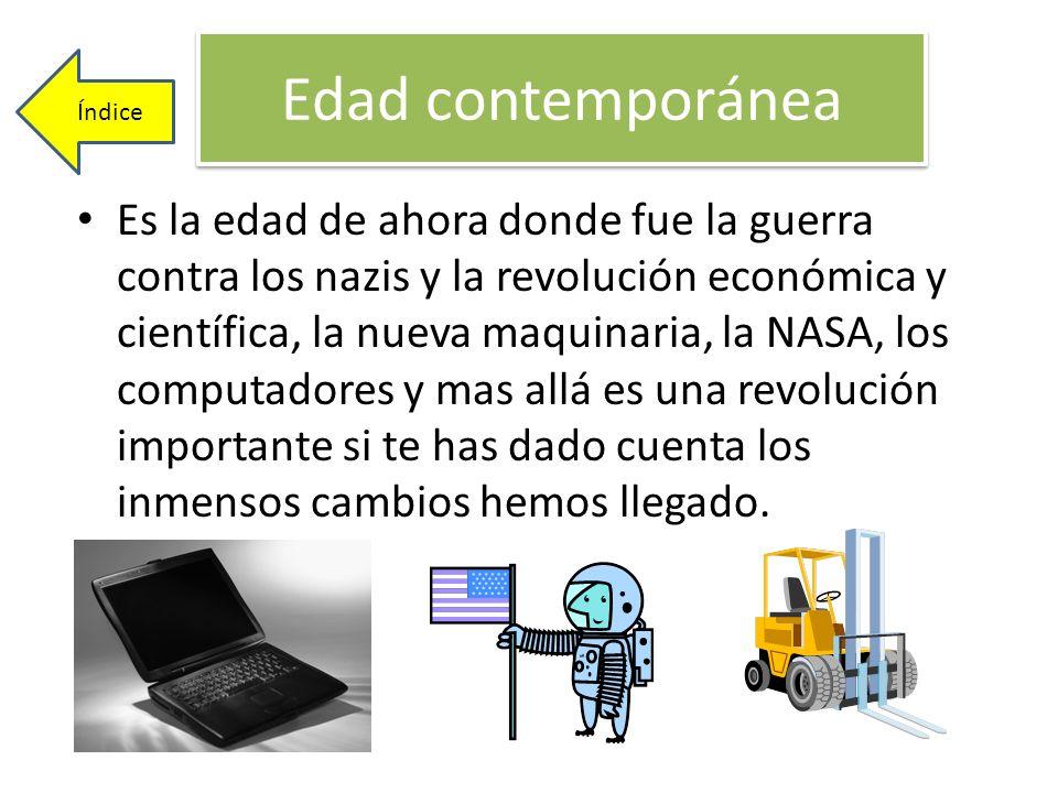 Edad contemporánea Es la edad de ahora donde fue la guerra contra los nazis y la revolución económica y científica, la nueva maquinaria, la NASA, los
