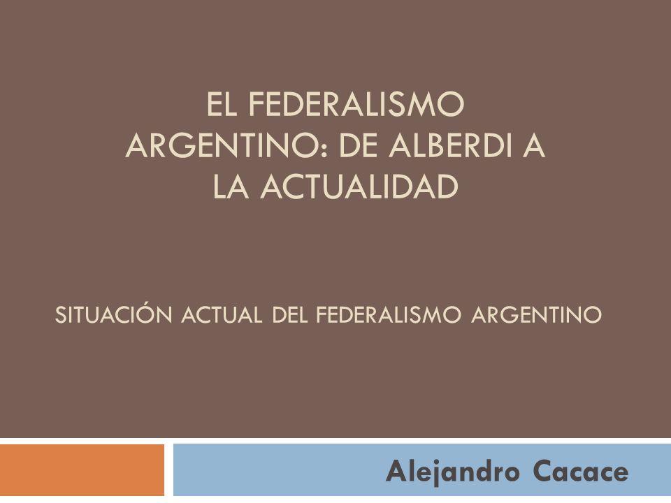 SITUACIÓN ACTUAL DEL FEDERALISMO ARGENTINO Alejandro Cacace EL FEDERALISMO ARGENTINO: DE ALBERDI A LA ACTUALIDAD
