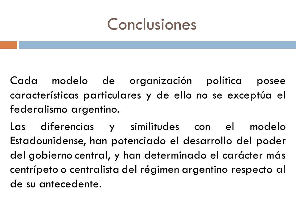 Conclusiones Cada modelo de organización política posee características particulares y de ello no se exceptúa el federalismo argentino. Las diferencia