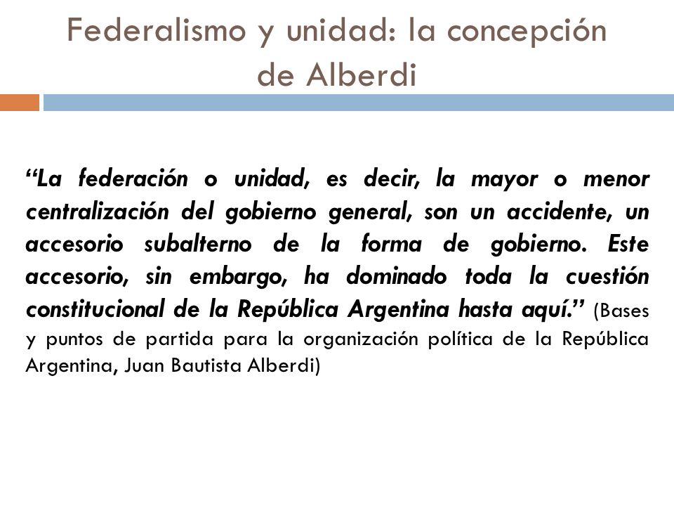 Federalismo y unidad: la concepción de Alberdi La federación o unidad, es decir, la mayor o menor centralización del gobierno general, son un accident