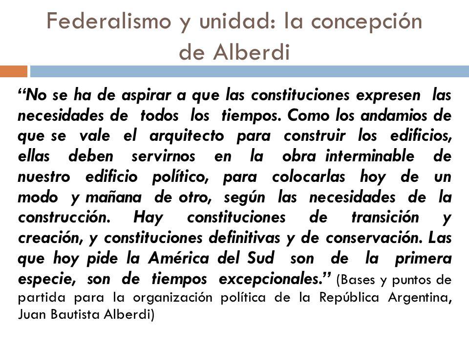 Federalismo y unidad: la concepción de Alberdi No se ha de aspirar a que las constituciones expresen las necesidades de todos los tiempos. Como los an