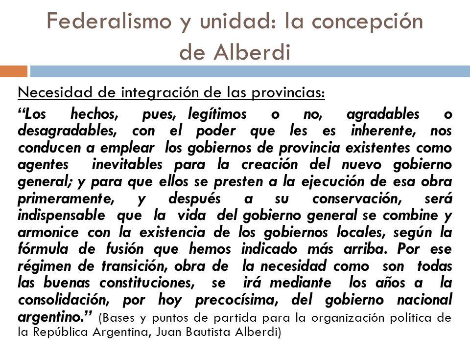 Federalismo y unidad: la concepción de Alberdi Necesidad de integración de las provincias: Los hechos, pues, legítimos o no, agradables o desagradable