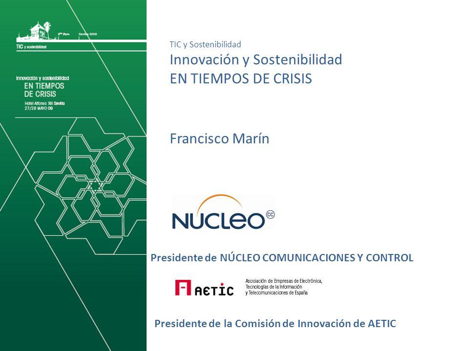 Presidente de NÚCLEO COMUNICACIONES Y CONTROL TIC y Sostenibilidad Innovación y Sostenibilidad EN TIEMPOS DE CRISIS Presidente de la Comisión de Innovación de AETIC Francisco Marín
