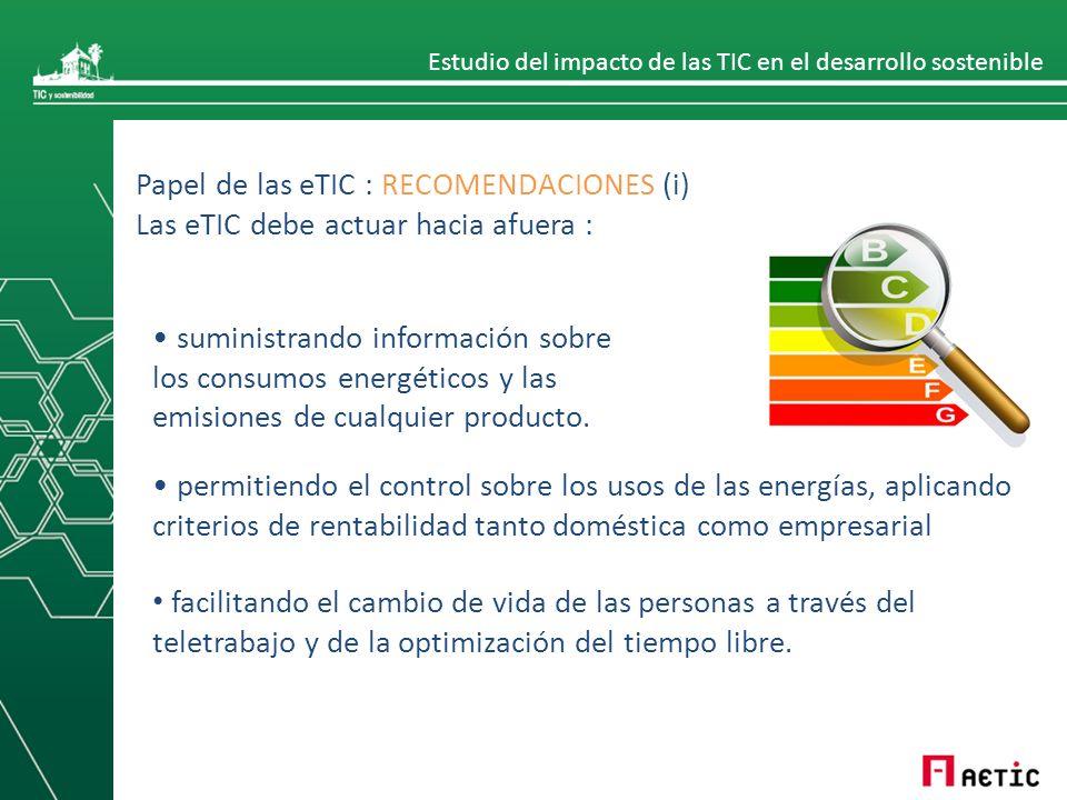 Estudio del impacto de las TIC en el desarrollo sostenible Papel de las eTIC : RECOMENDACIONES (i) Las eTIC debe actuar hacia afuera : suministrando información sobre los consumos energéticos y las emisiones de cualquier producto.