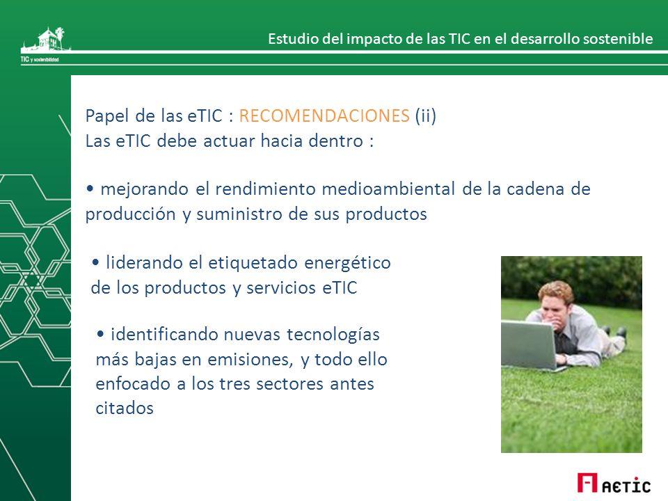 Estudio del impacto de las TIC en el desarrollo sostenible Papel de las eTIC : RECOMENDACIONES (ii) Las eTIC debe actuar hacia dentro : mejorando el rendimiento medioambiental de la cadena de producción y suministro de sus productos liderando el etiquetado energético de los productos y servicios eTIC identificando nuevas tecnologías más bajas en emisiones, y todo ello enfocado a los tres sectores antes citados