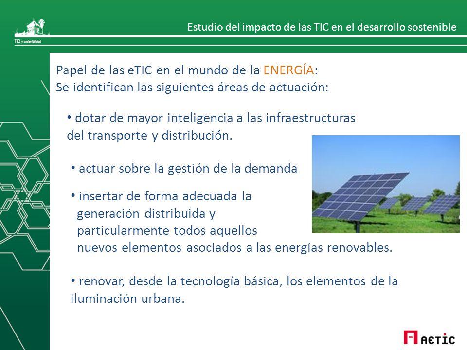 Estudio del impacto de las TIC en el desarrollo sostenible Papel de las eTIC en el mundo de la ENERGÍA: Se identifican las siguientes áreas de actuación: dotar de mayor inteligencia a las infraestructuras del transporte y distribución.