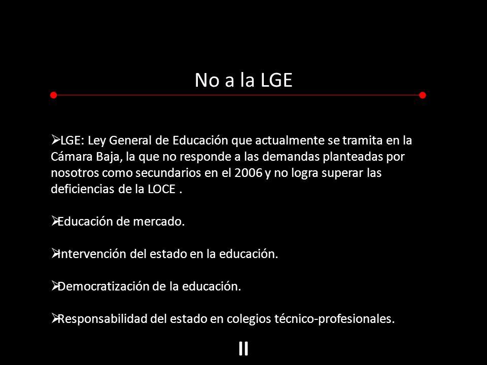 No a la LGE LGE: Ley General de Educación que actualmente se tramita en la Cámara Baja, la que no responde a las demandas planteadas por nosotros como secundarios en el 2006 y no logra superar las deficiencias de la LOCE.
