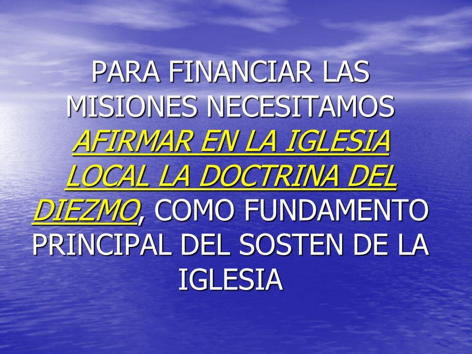 PARA FINANCIAR LAS MISIONES NECESITAMOS AFIRMAR EN LA IGLESIA LOCAL LA DOCTRINA DEL DIEZMO, COMO FUNDAMENTO PRINCIPAL DEL SOSTEN DE LA IGLESIA