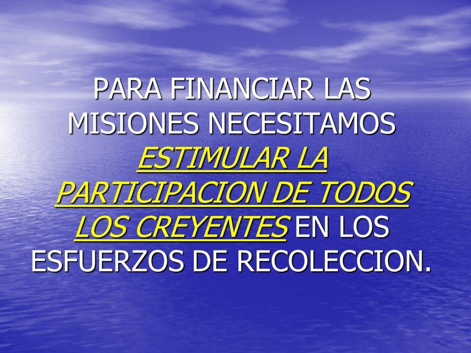 PARA FINANCIAR LAS MISIONES NECESITAMOS ESTIMULAR LA PARTICIPACION DE TODOS LOS CREYENTES EN LOS ESFUERZOS DE RECOLECCION.
