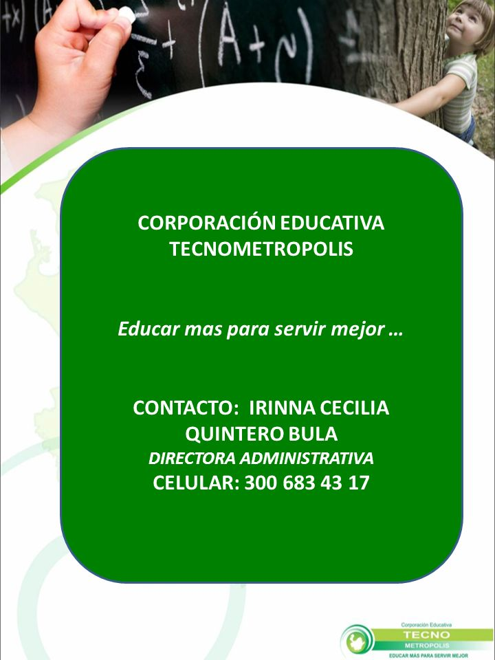CORPORACIÓN EDUCATIVA TECNOMETROPOLIS Educar mas para servir mejor … CONTACTO: IRINNA CECILIA QUINTERO BULA DIRECTORA ADMINISTRATIVA CELULAR: 300 683 43 17