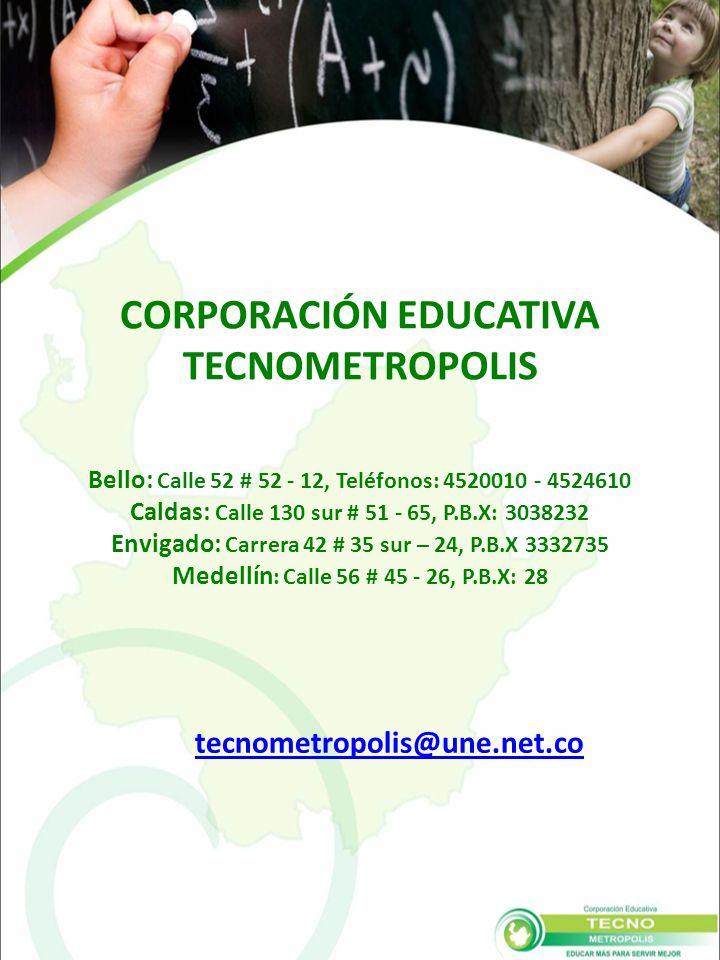 Bello: Calle 52 # 52 - 12, Teléfonos: 4520010 - 4524610 Caldas: Calle 130 sur # 51 - 65, P.B.X: 3038232 Envigado: Carrera 42 # 35 sur – 24, P.B.X 3332735 Medellín : Calle 56 # 45 - 26, P.B.X: 28 tecnometropolis@une.net.co CORPORACIÓN EDUCATIVA TECNOMETROPOLIS