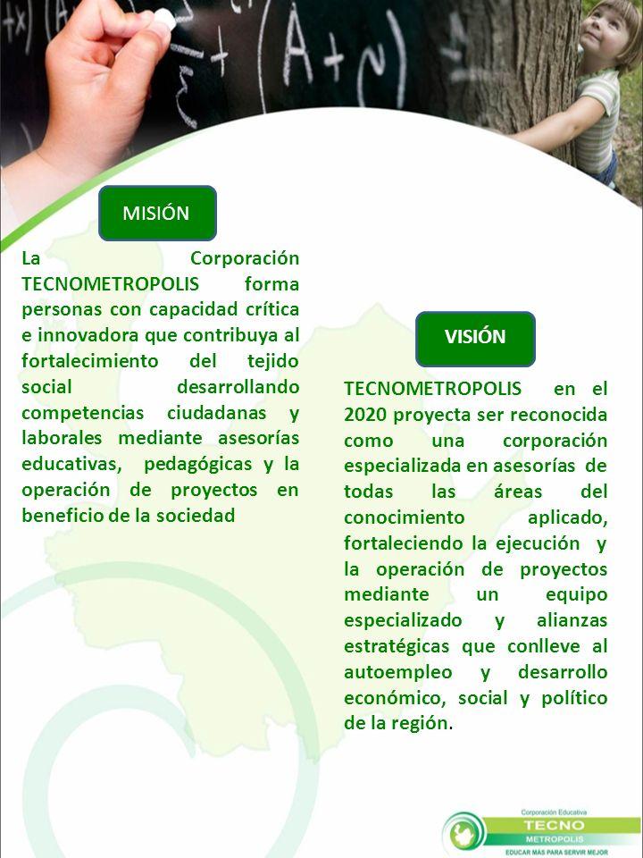 MISIÓN La Corporación TECNOMETROPOLIS forma personas con capacidad crítica e innovadora que contribuya al fortalecimiento del tejido social desarrollando competencias ciudadanas y laborales mediante asesorías educativas, pedagógicas y la operación de proyectos en beneficio de la sociedad VISIÓN TECNOMETROPOLIS en el 2020 proyecta ser reconocida como una corporación especializada en asesorías de todas las áreas del conocimiento aplicado, fortaleciendo la ejecución y la operación de proyectos mediante un equipo especializado y alianzas estratégicas que conlleve al autoempleo y desarrollo económico, social y político de la región.