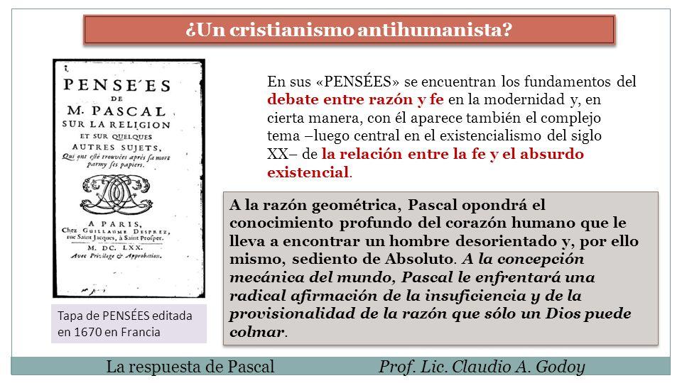 La respuesta de PascalProf. Lic. Claudio A. Godoy ¿Un cristianismo antihumanista? En sus «PENSÉES» se encuentran los fundamentos del debate entre razó