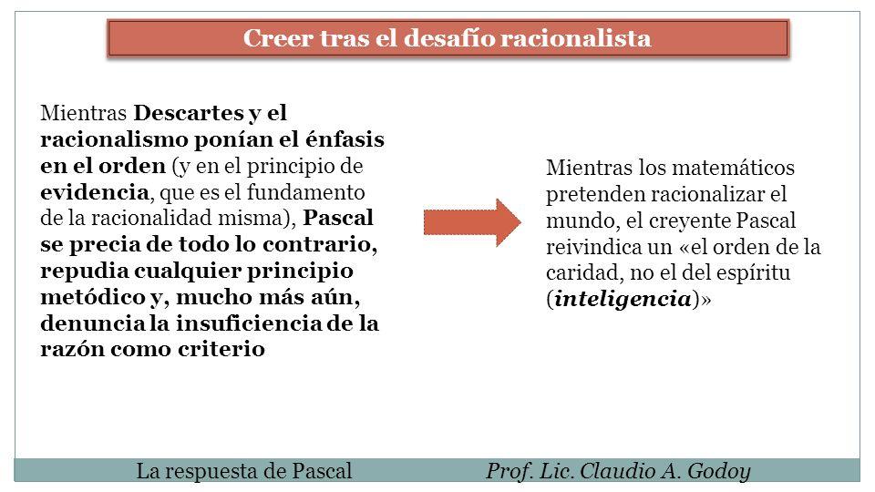 La respuesta de PascalProf. Lic. Claudio A. Godoy Creer tras el desafío racionalista Mientras Descartes y el racionalismo ponían el énfasis en el orde