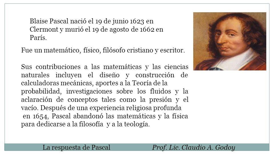 La respuesta de PascalProf. Lic. Claudio A. Godoy Fue un matemático, físico, filósofo cristiano y escritor. Sus contribuciones a las matemáticas y las