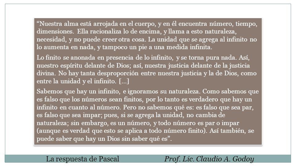 La respuesta de PascalProf. Lic. Claudio A. Godoy Nuestra alma está arrojada en el cuerpo, y en él encuentra número, tiempo, dimensiones. Ella raciona