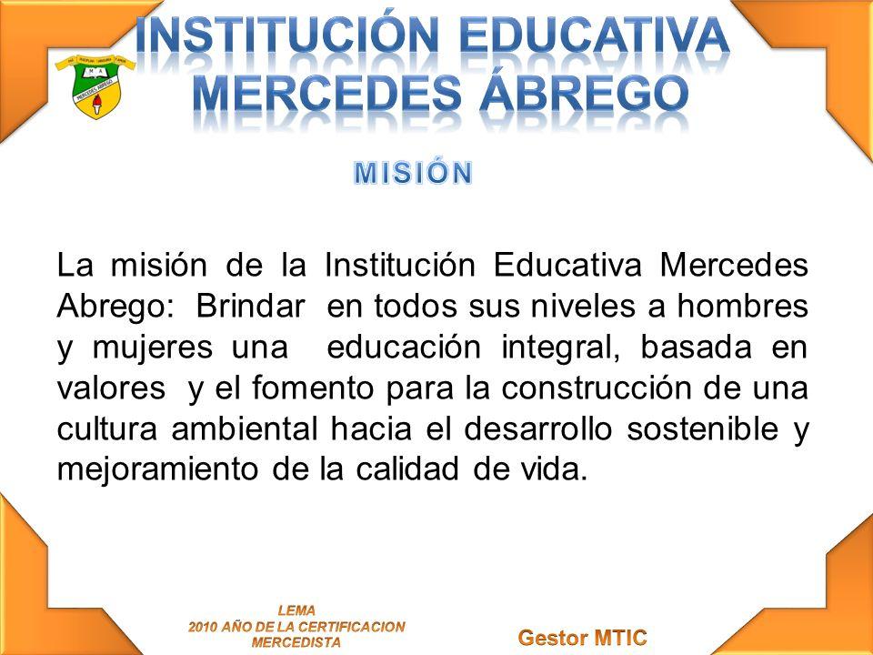 La misión de la Institución Educativa Mercedes Abrego: Brindar en todos sus niveles a hombres y mujeres una educación integral, basada en valores y el