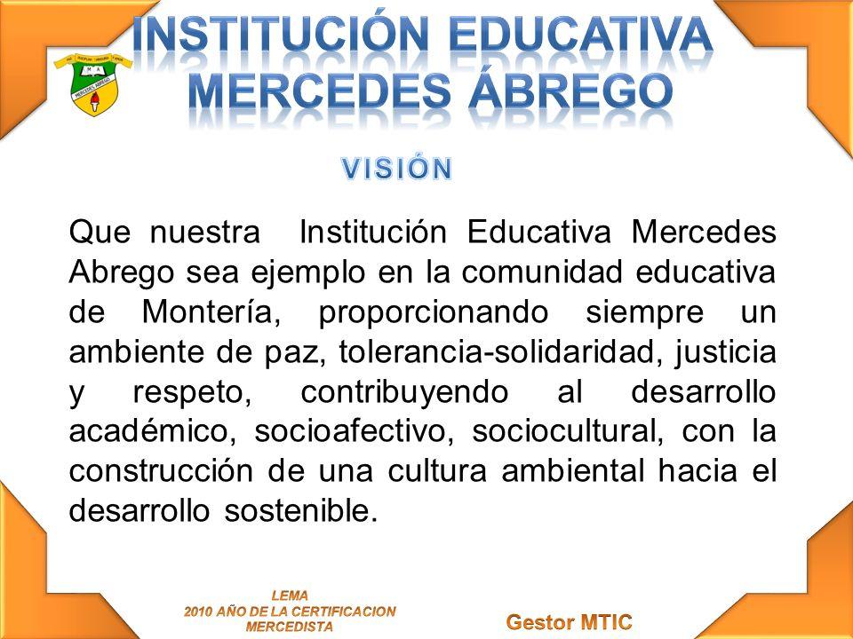Que nuestra Institución Educativa Mercedes Abrego sea ejemplo en la comunidad educativa de Montería, proporcionando siempre un ambiente de paz, tolera