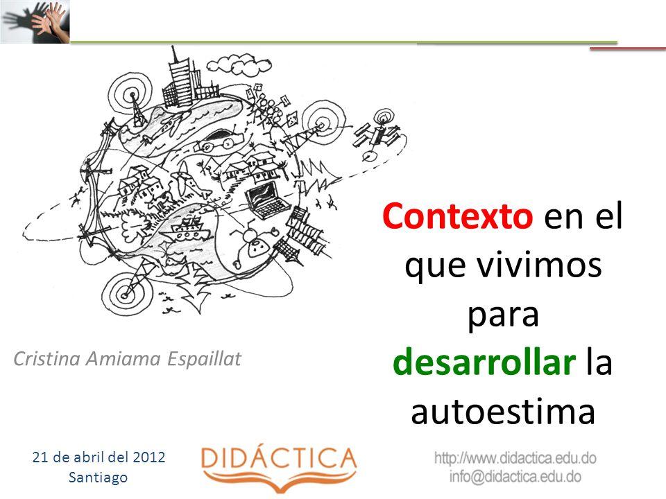 Contexto en el que vivimos para desarrollar la autoestima Cristina Amiama Espaillat 21 de abril del 2012 Santiago