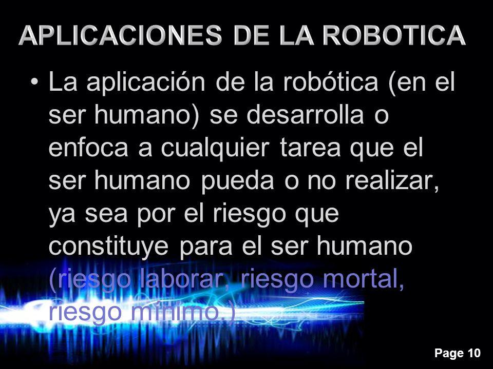 Page 10 La aplicación de la robótica (en el ser humano) se desarrolla o enfoca a cualquier tarea que el ser humano pueda o no realizar, ya sea por el riesgo que constituye para el ser humano (riesgo laborar, riesgo mortal, riesgo mínimo.)