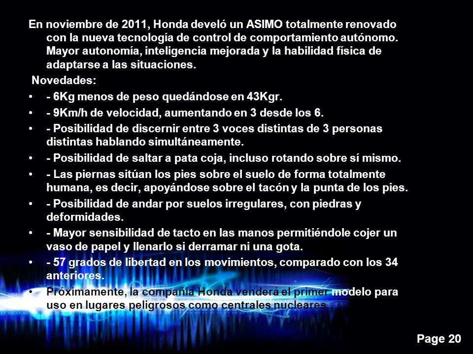 Page 20 En noviembre de 2011, Honda develó un ASIMO totalmente renovado con la nueva tecnología de control de comportamiento autónomo.