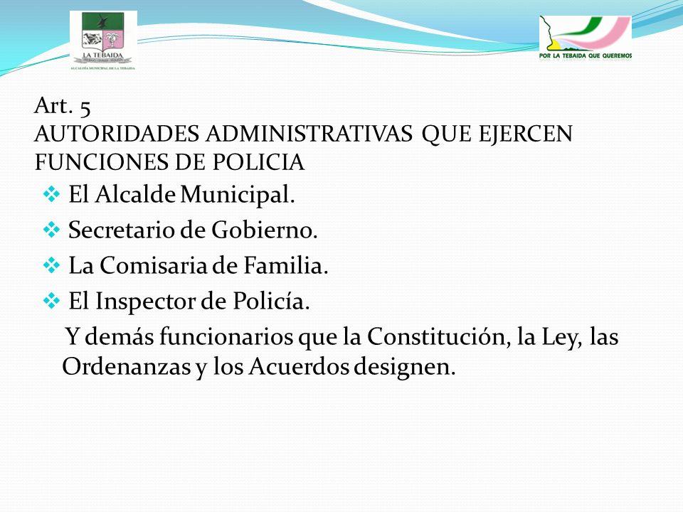 Art. 5 AUTORIDADES ADMINISTRATIVAS QUE EJERCEN FUNCIONES DE POLICIA El Alcalde Municipal. Secretario de Gobierno. La Comisaria de Familia. El Inspecto
