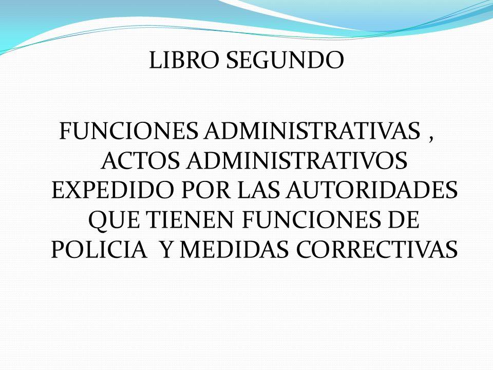 LIBRO SEGUNDO FUNCIONES ADMINISTRATIVAS, ACTOS ADMINISTRATIVOS EXPEDIDO POR LAS AUTORIDADES QUE TIENEN FUNCIONES DE POLICIA Y MEDIDAS CORRECTIVAS