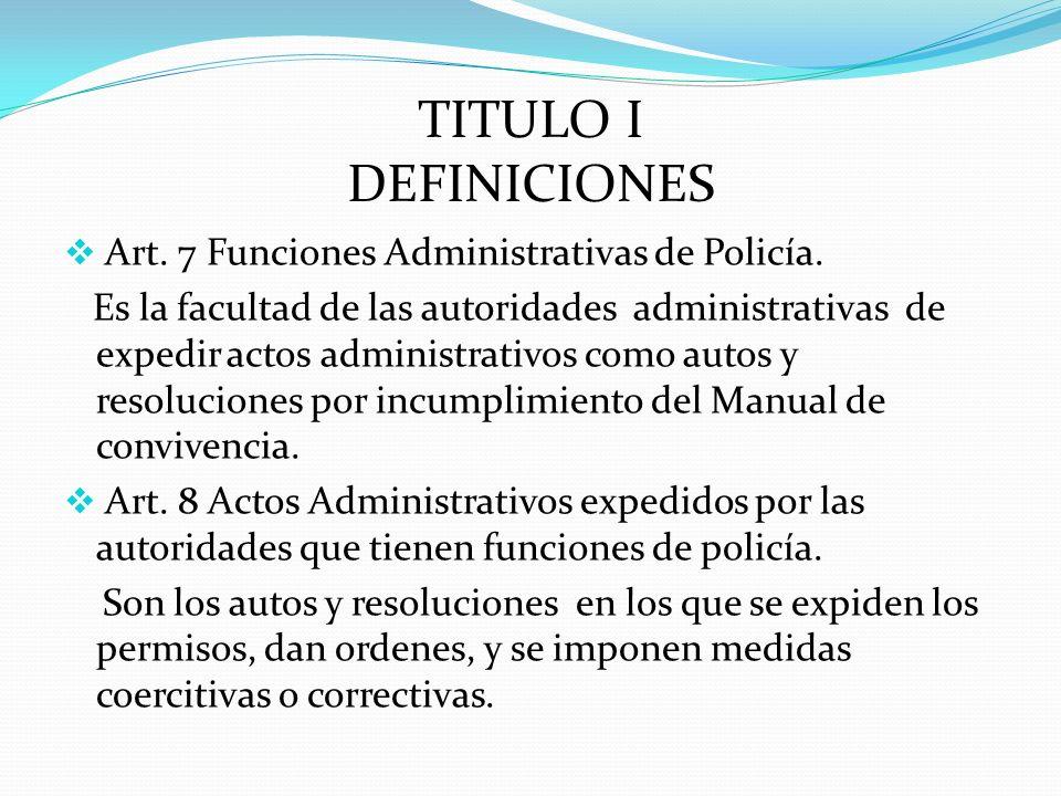 TITULO I DEFINICIONES Art. 7 Funciones Administrativas de Policía. Es la facultad de las autoridades administrativas de expedir actos administrativos