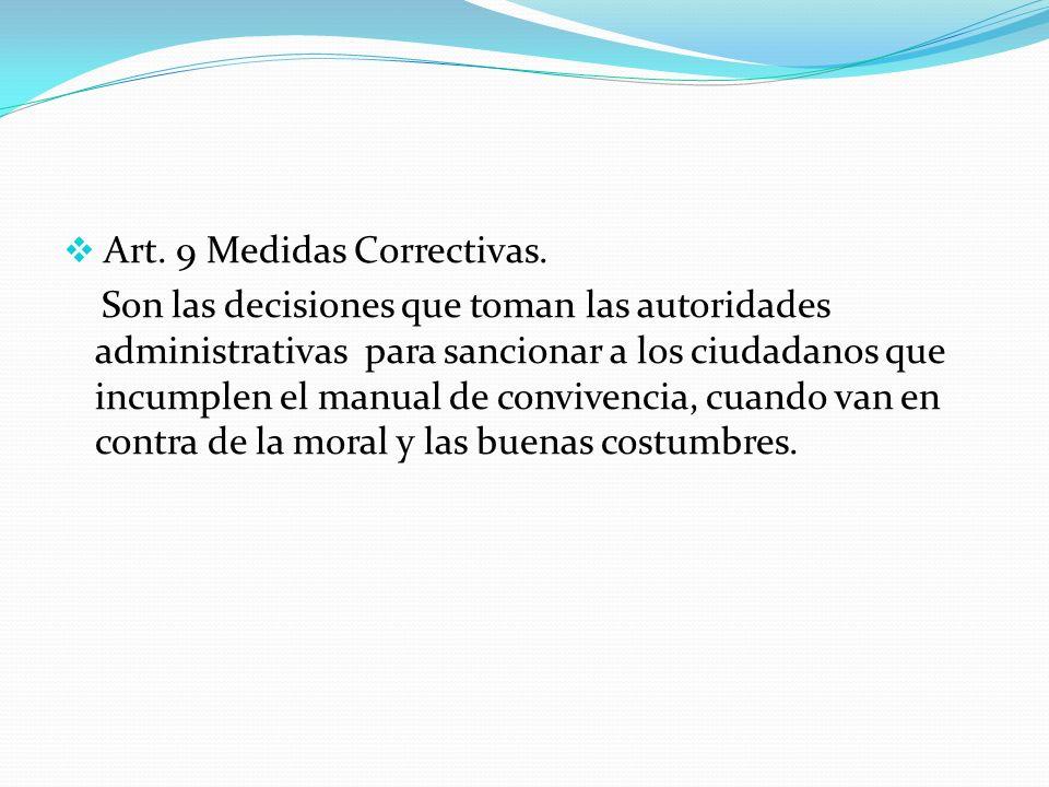 Art. 9 Medidas Correctivas. Son las decisiones que toman las autoridades administrativas para sancionar a los ciudadanos que incumplen el manual de co