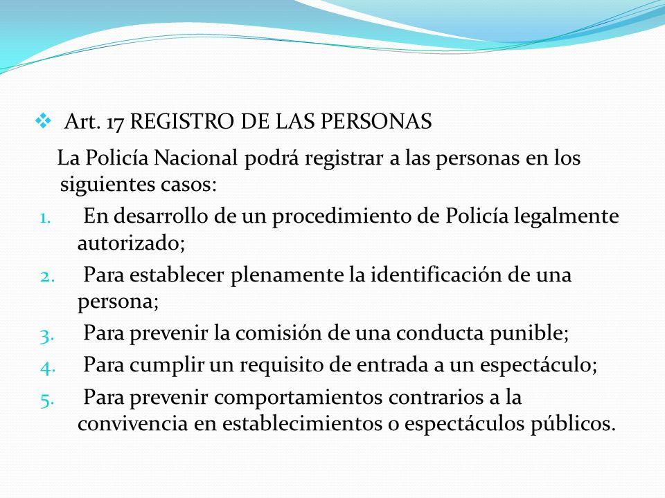Art. 17 REGISTRO DE LAS PERSONAS La Policía Nacional podrá registrar a las personas en los siguientes casos: 1. En desarrollo de un procedimiento de P