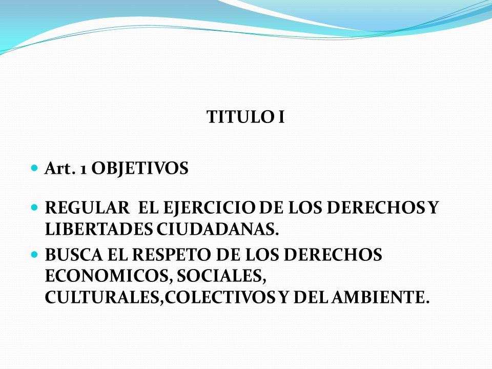 TITULO I Art. 1 OBJETIVOS REGULAR EL EJERCICIO DE LOS DERECHOS Y LIBERTADES CIUDADANAS. BUSCA EL RESPETO DE LOS DERECHOS ECONOMICOS, SOCIALES, CULTURA