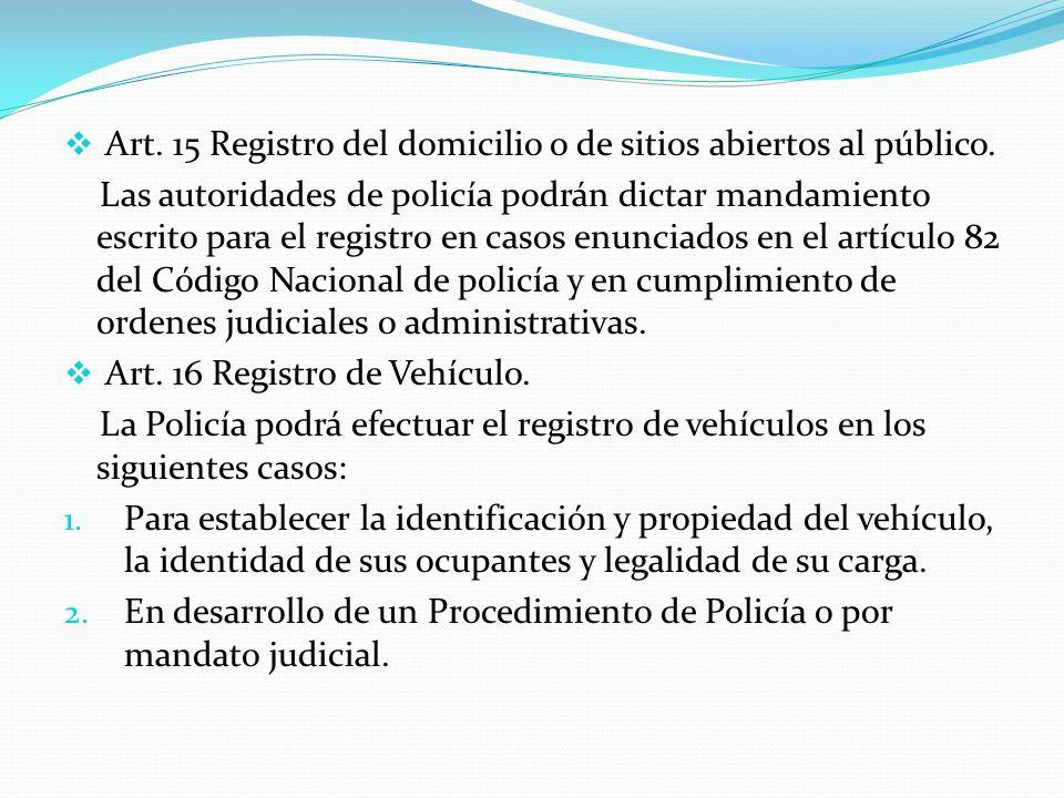 Art. 15 Registro del domicilio o de sitios abiertos al público. Las autoridades de policía podrán dictar mandamiento escrito para el registro en casos