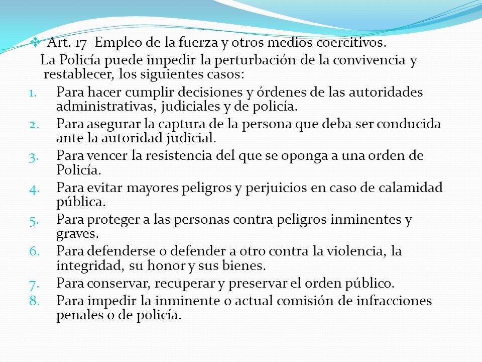Art. 17 Empleo de la fuerza y otros medios coercitivos. La Policía puede impedir la perturbación de la convivencia y restablecer, los siguientes casos
