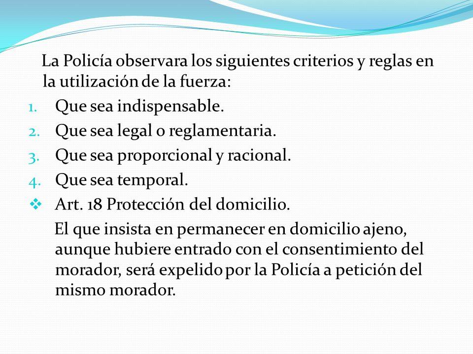 La Policía observara los siguientes criterios y reglas en la utilización de la fuerza: 1. Que sea indispensable. 2. Que sea legal o reglamentaria. 3.