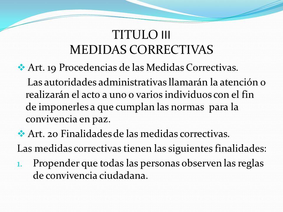 TITULO III MEDIDAS CORRECTIVAS Art. 19 Procedencias de las Medidas Correctivas. Las autoridades administrativas llamarán la atención o realizarán el a