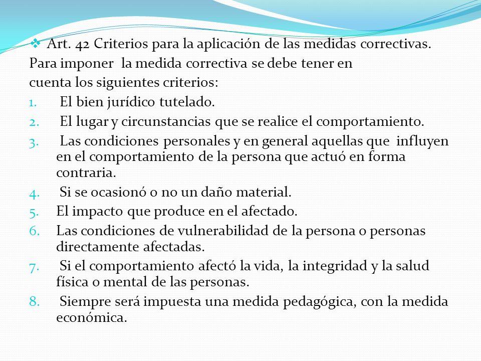 Art. 42 Criterios para la aplicación de las medidas correctivas. Para imponer la medida correctiva se debe tener en cuenta los siguientes criterios: 1